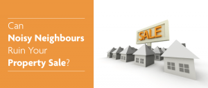 Can Noisy Neighbours Ruin Your Property Sale?